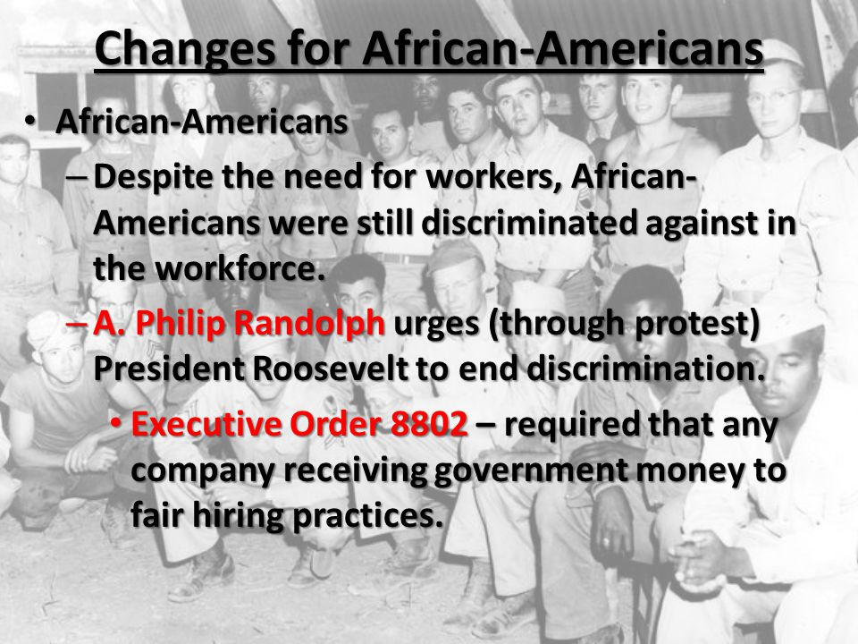 Changes for African-Americans African-Americans African-Americans – Despite the need for workers, African- Americans were still discriminated against in the workforce.