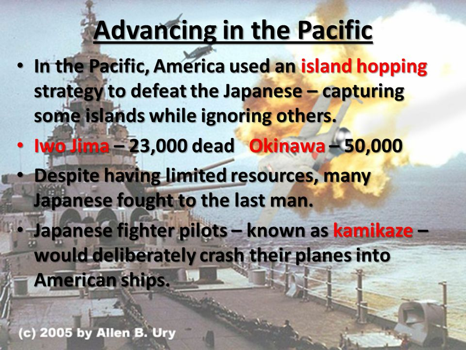 Advancing in the Pacific In the Pacific, America used an island hopping strategy to defeat the Japanese – capturing some islands while ignoring others.