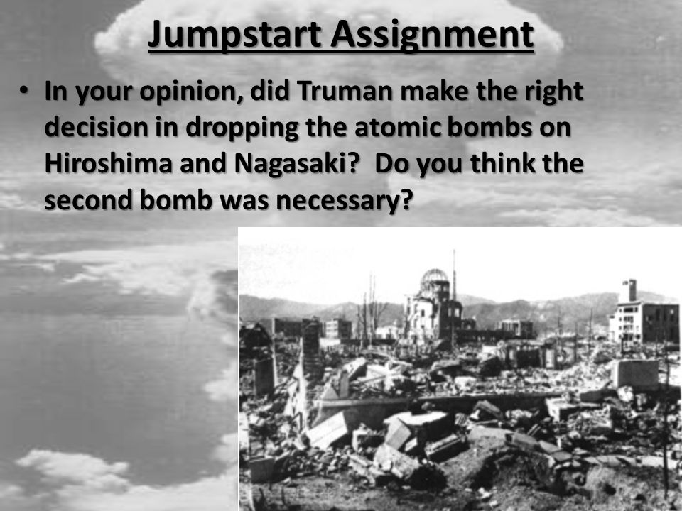 Jumpstart Assignment In your opinion, did Truman make the right decision in dropping the atomic bombs on Hiroshima and Nagasaki.