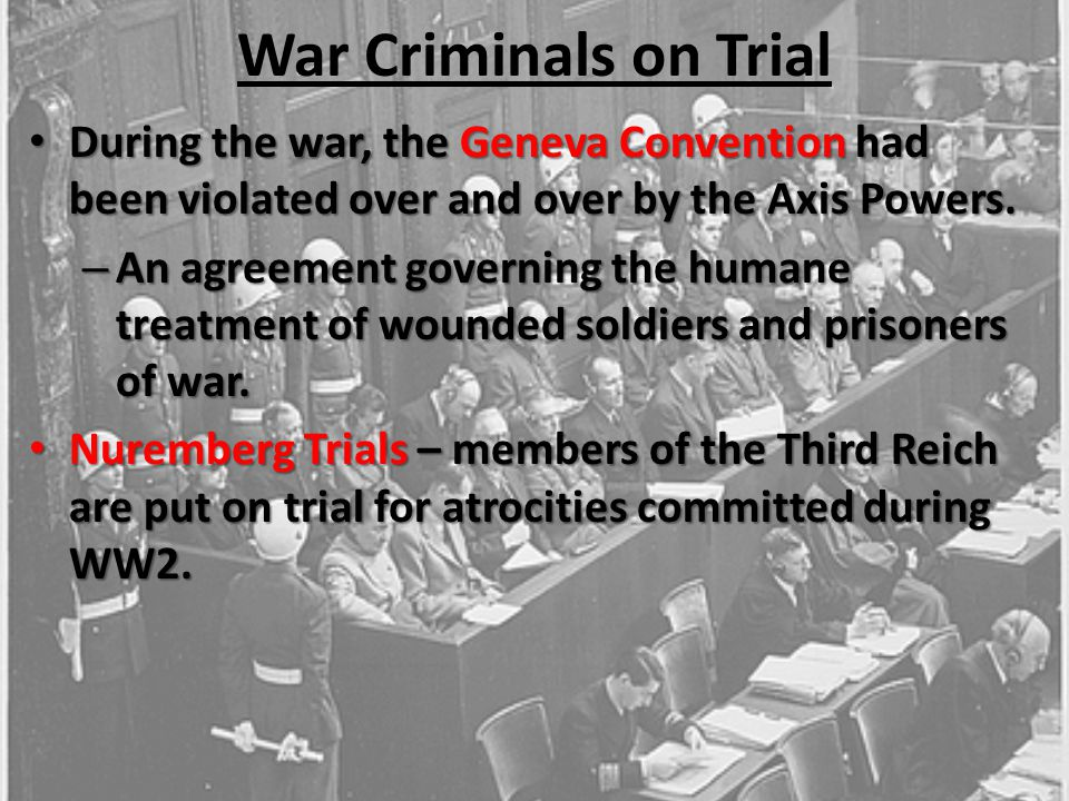 War Criminals on Trial During the war, the Geneva Convention had been violated over and over by the Axis Powers.