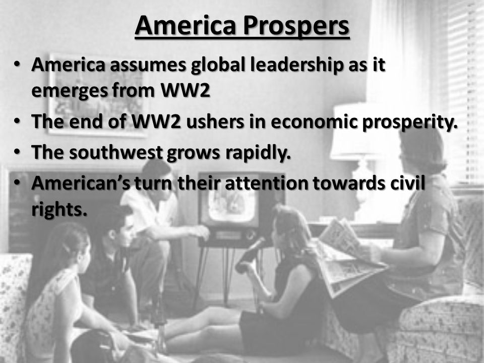 America Prospers America assumes global leadership as it emerges from WW2 The end of WW2 ushers in economic prosperity.