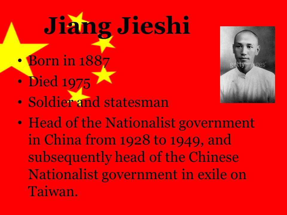 Jiang Jieshi Born in 1887 Died 1975 Soldier and statesman Head of the Nationalist government in China from 1928 to 1949, and subsequently head of the Chinese Nationalist government in exile on Taiwan.