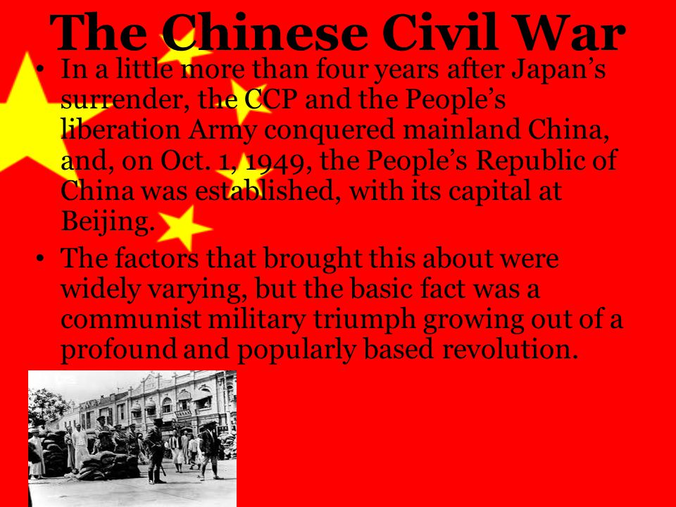 The Chinese Civil War In a little more than four years after Japan's surrender, the CCP and the People's liberation Army conquered mainland China, and, on Oct.