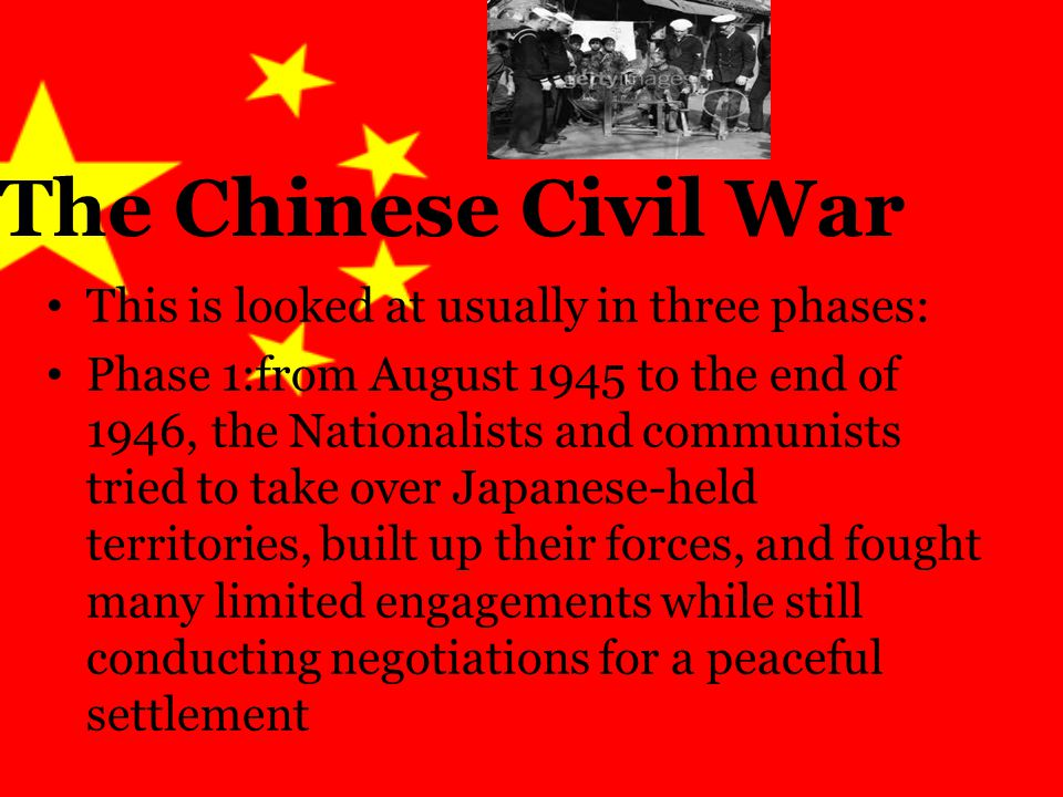 The Chinese Civil War This is looked at usually in three phases: Phase 1:from August 1945 to the end of 1946, the Nationalists and communists tried to take over Japanese-held territories, built up their forces, and fought many limited engagements while still conducting negotiations for a peaceful settlement