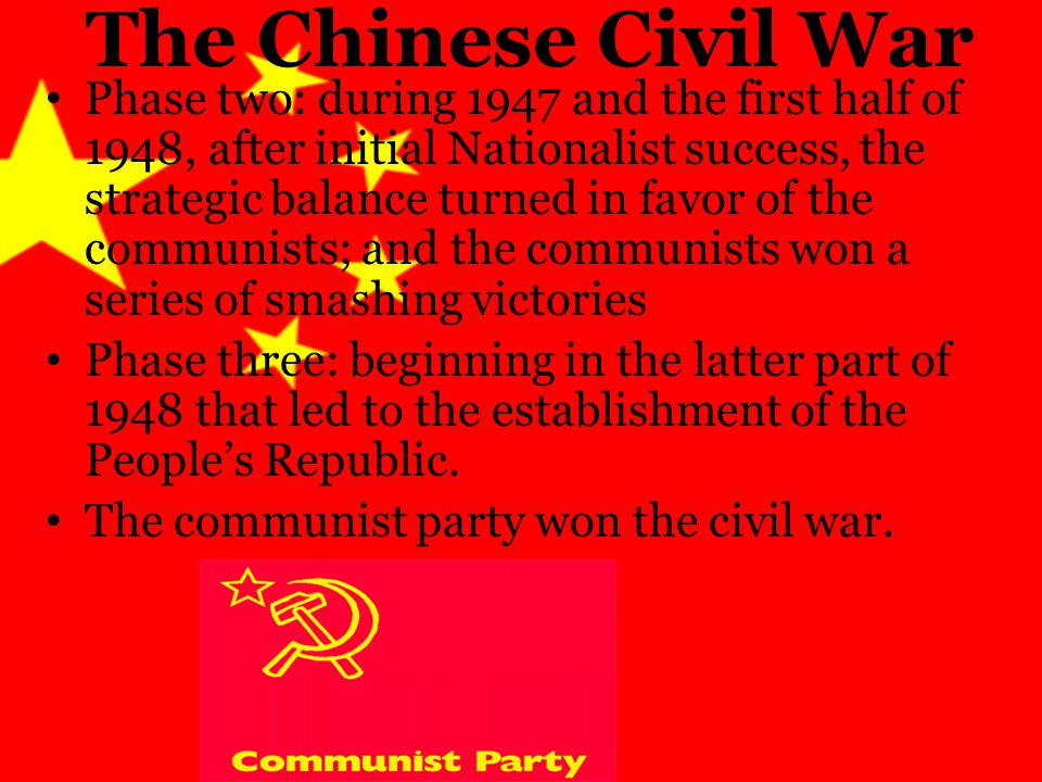 The Chinese Civil War Phase two: during 1947 and the first half of 1948, after initial Nationalist success, the strategic balance turned in favor of the communists; and the communists won a series of smashing victories Phase three: beginning in the latter part of 1948 that led to the establishment of the People's Republic.