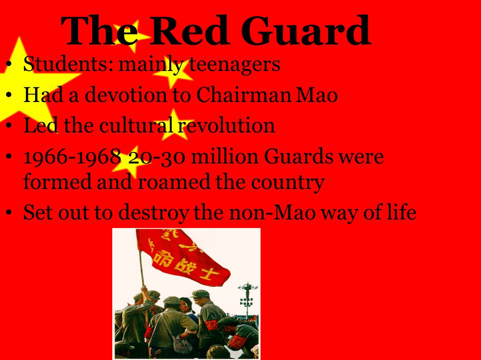 The Red Guard Students: mainly teenagers Had a devotion to Chairman Mao Led the cultural revolution 1966-1968 20-30 million Guards were formed and roamed the country Set out to destroy the non-Mao way of life