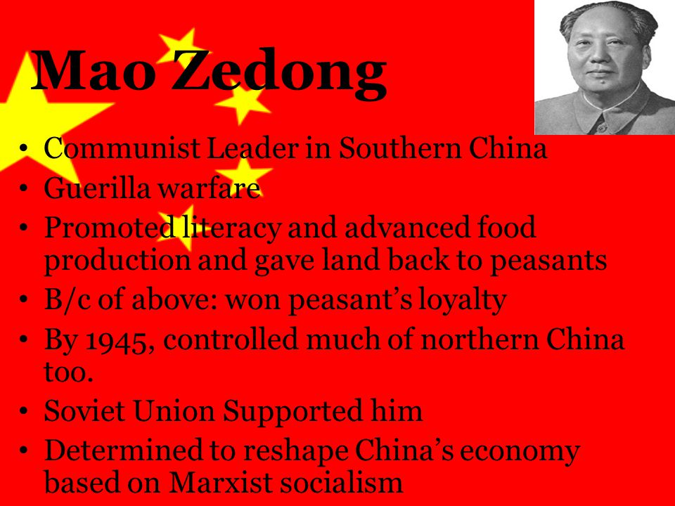Mao Zedong Communist Leader in Southern China Guerilla warfare Promoted literacy and advanced food production and gave land back to peasants B/c of above: won peasant's loyalty By 1945, controlled much of northern China too.