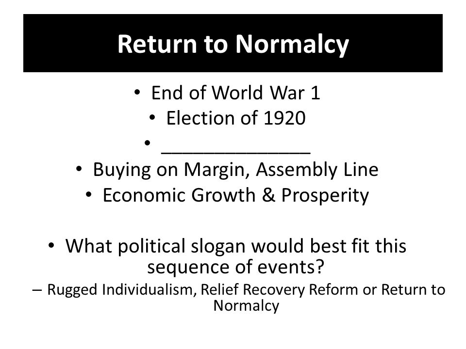 Return to Normalcy End of World War 1 Election of 1920 ______________ Buying on Margin, Assembly Line Economic Growth & Prosperity What political slogan would best fit this sequence of events.