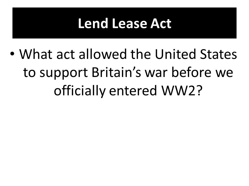 Lend Lease Act What act allowed the United States to support Britain's war before we officially entered WW2?