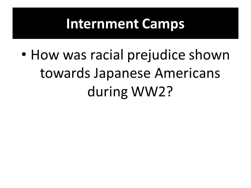Internment Camps How was racial prejudice shown towards Japanese Americans during WW2