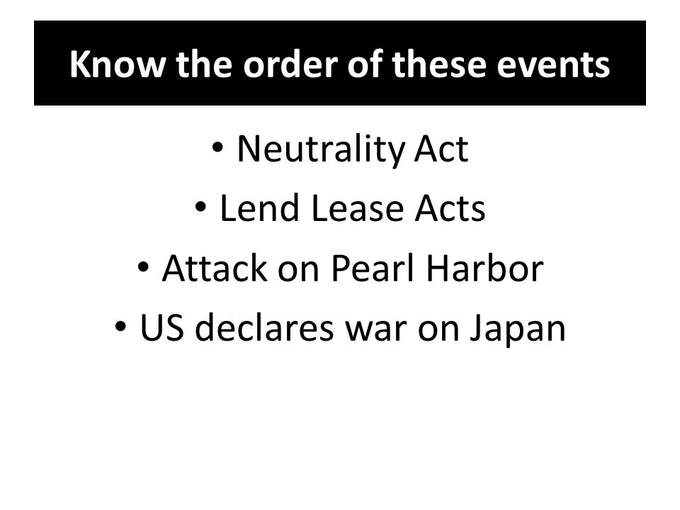 Know the order of these events Neutrality Act Lend Lease Acts Attack on Pearl Harbor US declares war on Japan