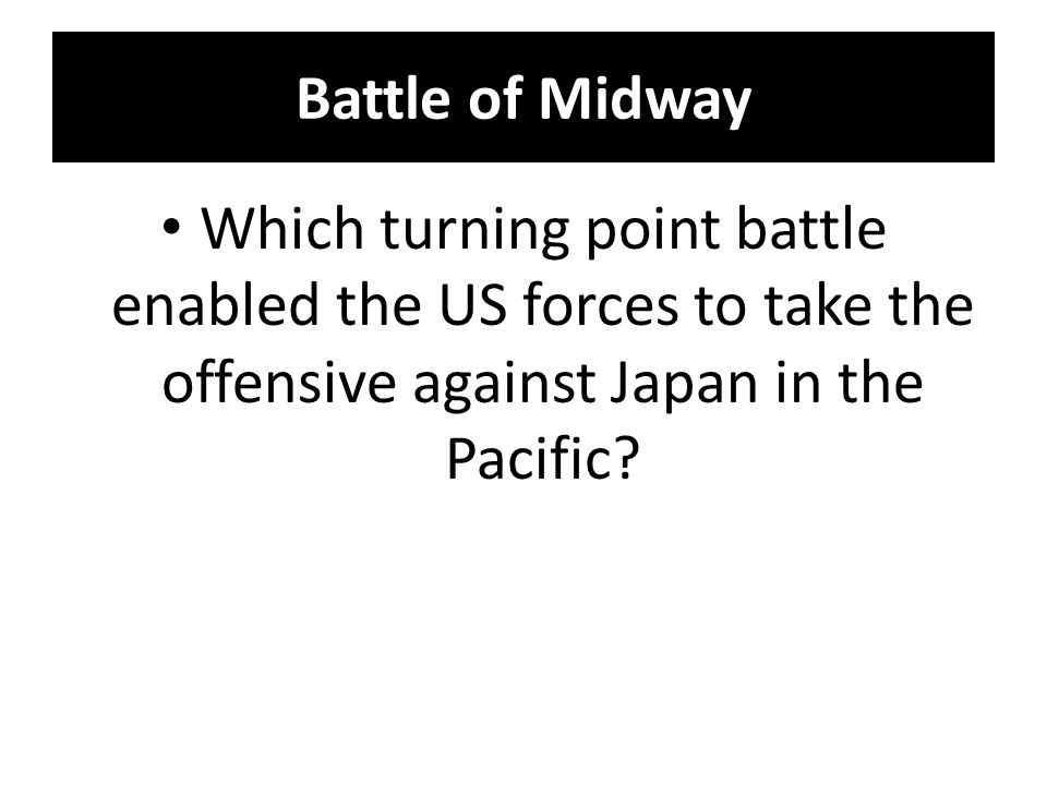 Battle of Midway Which turning point battle enabled the US forces to take the offensive against Japan in the Pacific
