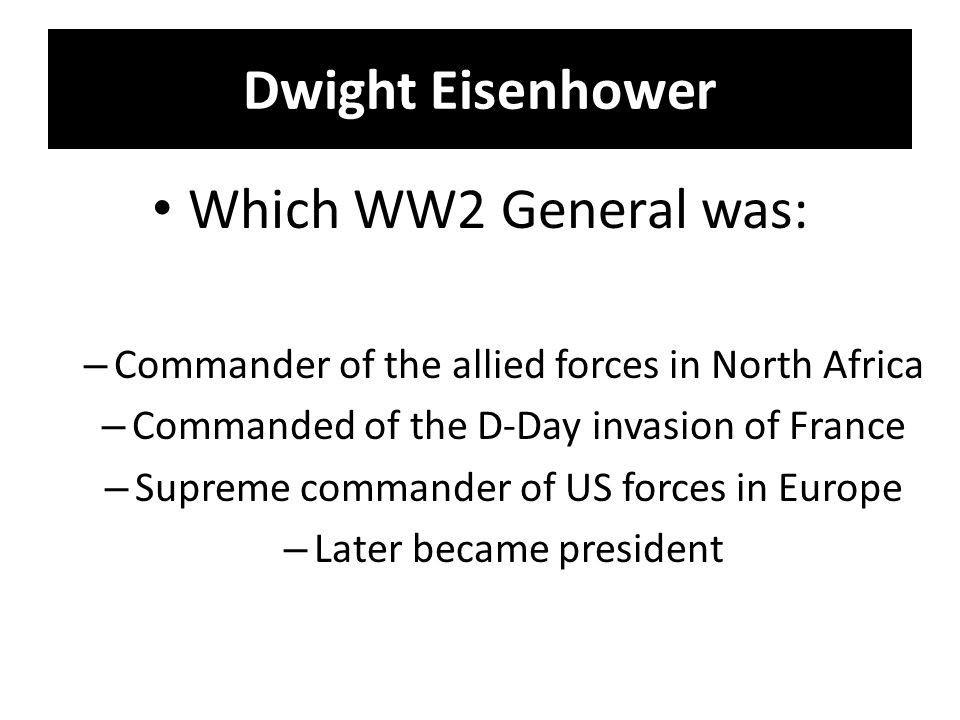 Dwight Eisenhower Which WW2 General was: – Commander of the allied forces in North Africa – Commanded of the D-Day invasion of France – Supreme commander of US forces in Europe – Later became president