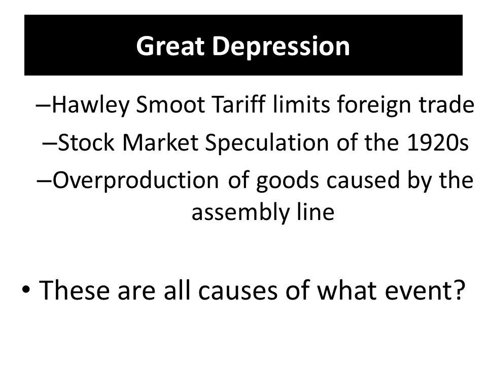 Great Depression – Hawley Smoot Tariff limits foreign trade – Stock Market Speculation of the 1920s – Overproduction of goods caused by the assembly line These are all causes of what event