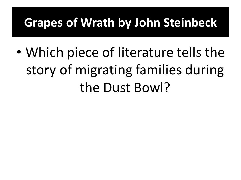 Grapes of Wrath by John Steinbeck Which piece of literature tells the story of migrating families during the Dust Bowl