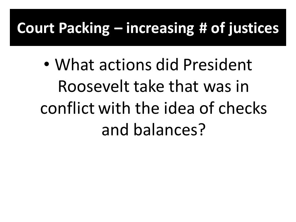 Court Packing – increasing # of justices What actions did President Roosevelt take that was in conflict with the idea of checks and balances?