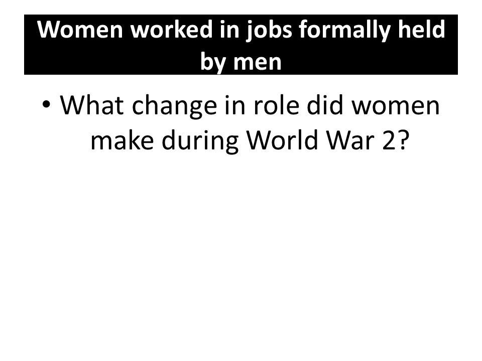 Women worked in jobs formally held by men What change in role did women make during World War 2?