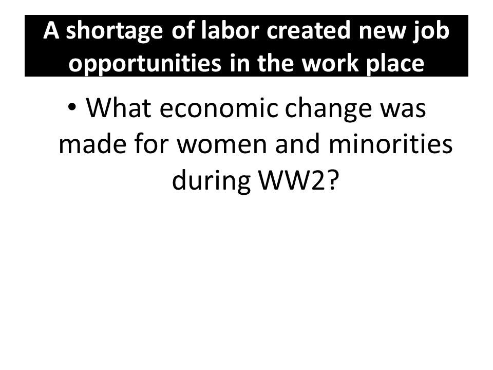 A shortage of labor created new job opportunities in the work place What economic change was made for women and minorities during WW2?