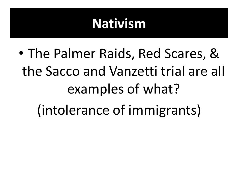 Nativism The Palmer Raids, Red Scares, & the Sacco and Vanzetti trial are all examples of what? (intolerance of immigrants)
