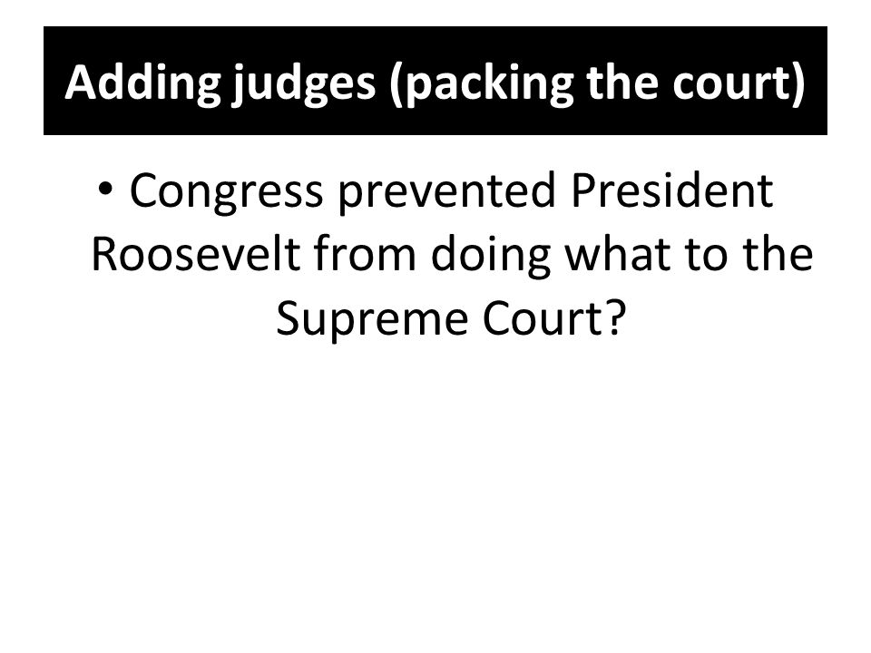 Adding judges (packing the court) Congress prevented President Roosevelt from doing what to the Supreme Court