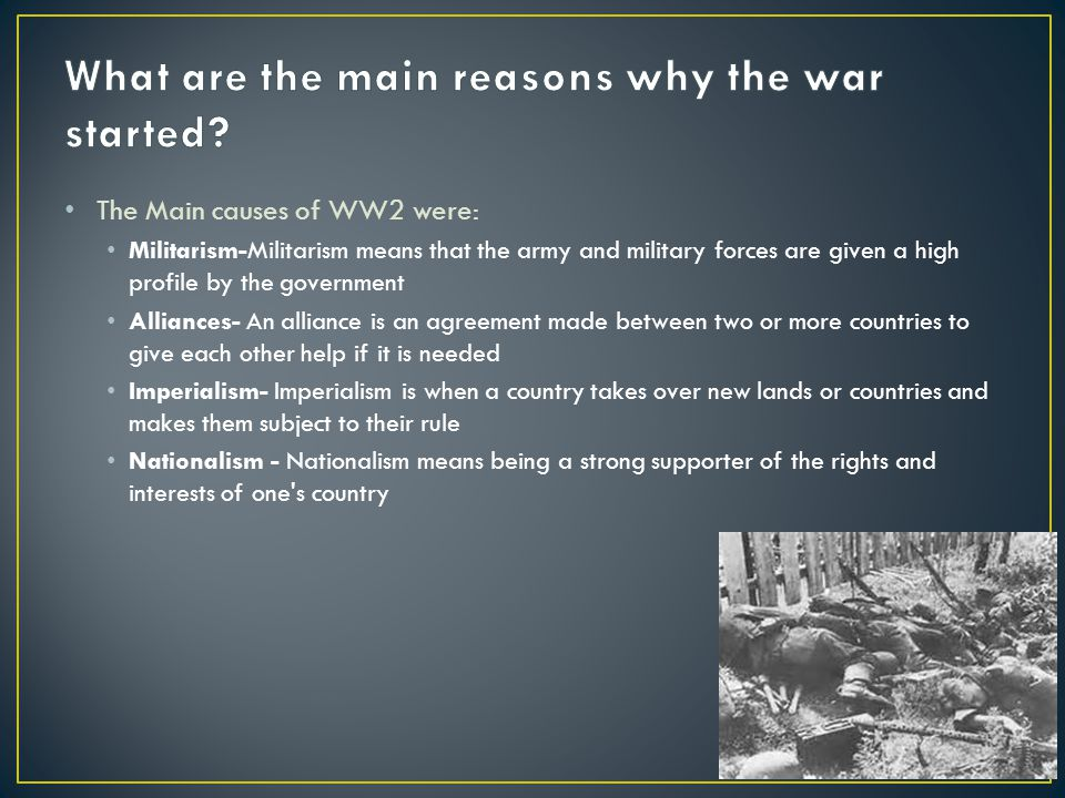 The Main causes of WW2 were: Militarism-Militarism means that the army and military forces are given a high profile by the government Alliances- An alliance is an agreement made between two or more countries to give each other help if it is needed Imperialism- Imperialism is when a country takes over new lands or countries and makes them subject to their rule Nationalism - Nationalism means being a strong supporter of the rights and interests of one s country
