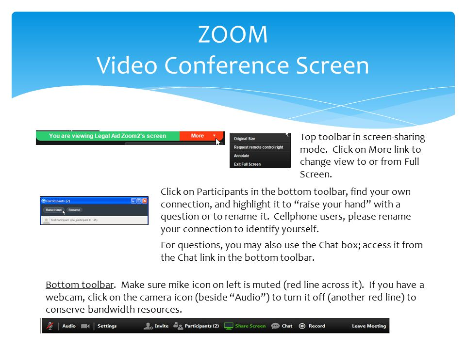 ZOOM Video Conference Screen Click on Participants in the bottom toolbar, find your own connection, and highlight it to raise your hand with a question or to rename it.