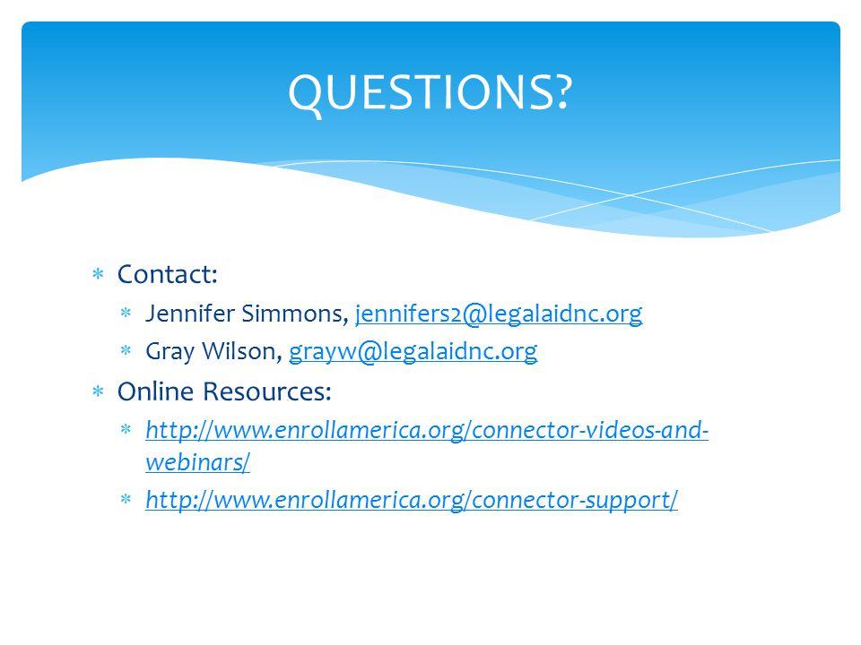  Contact:  Jennifer Simmons, jennifers2@legalaidnc.orgjennifers2@legalaidnc.org  Gray Wilson, grayw@legalaidnc.orggrayw@legalaidnc.org  Online Resources:  http://www.enrollamerica.org/connector-videos-and- webinars/ http://www.enrollamerica.org/connector-videos-and- webinars/  http://www.enrollamerica.org/connector-support/ http://www.enrollamerica.org/connector-support/ QUESTIONS?