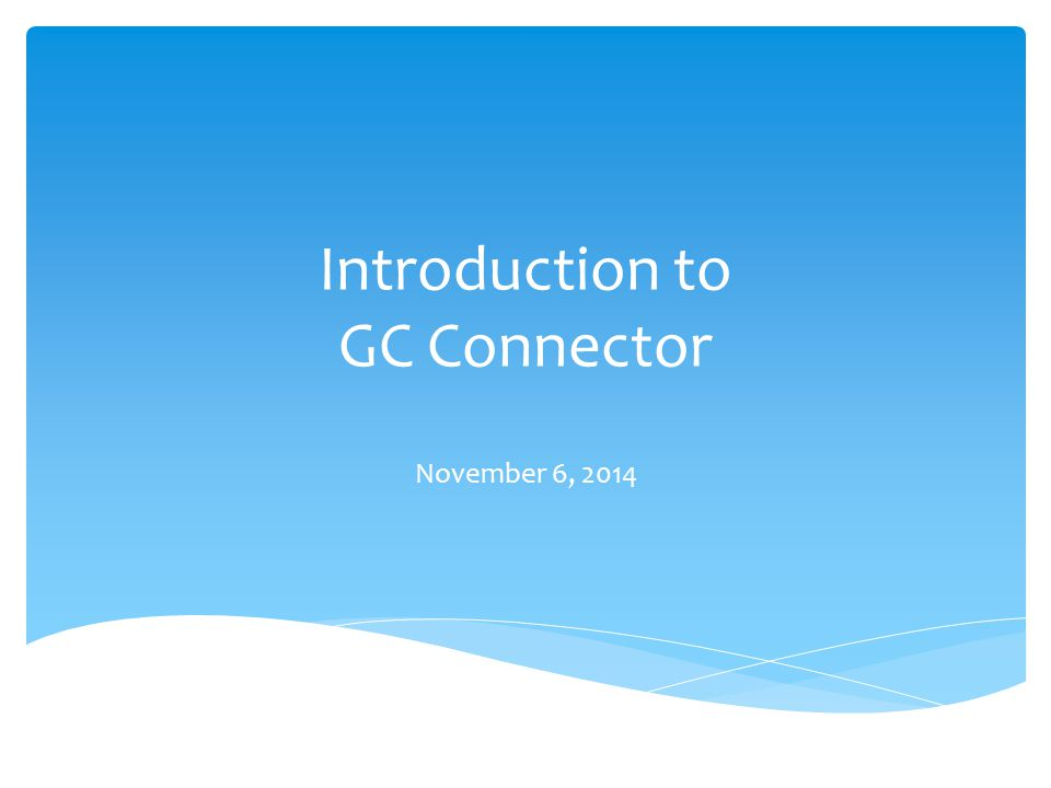 Introduction to GC Connector November 6, 2014