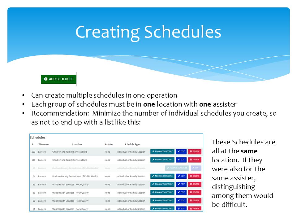 Creating Schedules Can create multiple schedules in one operation Each group of schedules must be in one location with one assister Recommendation: Minimize the number of individual schedules you create, so as not to end up with a list like this: These Schedules are all at the same location.