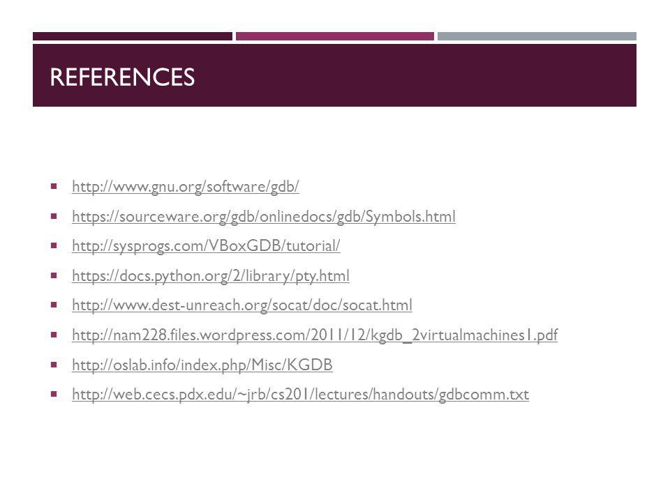 REFERENCES  http://www.gnu.org/software/gdb/ http://www.gnu.org/software/gdb/  https://sourceware.org/gdb/onlinedocs/gdb/Symbols.html https://sourceware.org/gdb/onlinedocs/gdb/Symbols.html  http://sysprogs.com/VBoxGDB/tutorial/ http://sysprogs.com/VBoxGDB/tutorial/  https://docs.python.org/2/library/pty.html https://docs.python.org/2/library/pty.html  http://www.dest-unreach.org/socat/doc/socat.html http://www.dest-unreach.org/socat/doc/socat.html  http://nam228.files.wordpress.com/2011/12/kgdb_2virtualmachines1.pdf http://nam228.files.wordpress.com/2011/12/kgdb_2virtualmachines1.pdf  http://oslab.info/index.php/Misc/KGDB http://oslab.info/index.php/Misc/KGDB  http://web.cecs.pdx.edu/~jrb/cs201/lectures/handouts/gdbcomm.txt http://web.cecs.pdx.edu/~jrb/cs201/lectures/handouts/gdbcomm.txt