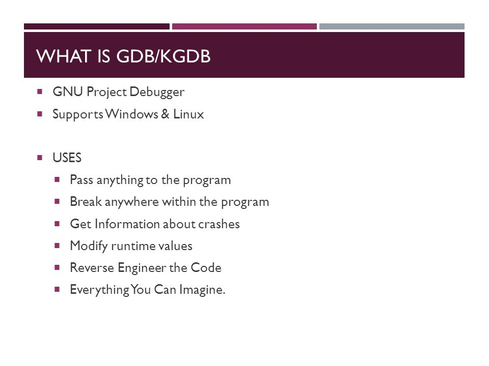 WHAT IS GDB/KGDB  GNU Project Debugger  Supports Windows & Linux  USES  Pass anything to the program  Break anywhere within the program  Get Information about crashes  Modify runtime values  Reverse Engineer the Code  Everything You Can Imagine.