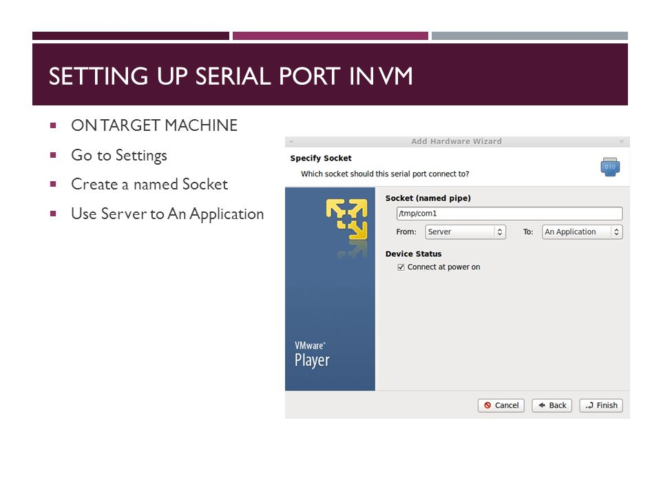 SETTING UP SERIAL PORT IN VM  ON TARGET MACHINE  Go to Settings  Create a named Socket  Use Server to An Application