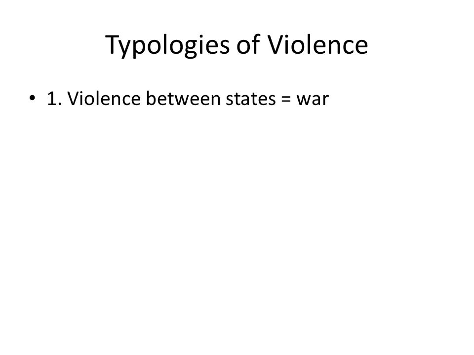 Typologies of Violence 1. Violence between states = war