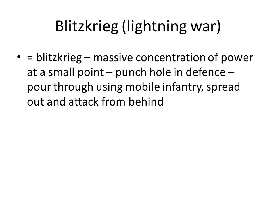 Blitzkrieg (lightning war) = blitzkrieg – massive concentration of power at a small point – punch hole in defence – pour through using mobile infantry, spread out and attack from behind