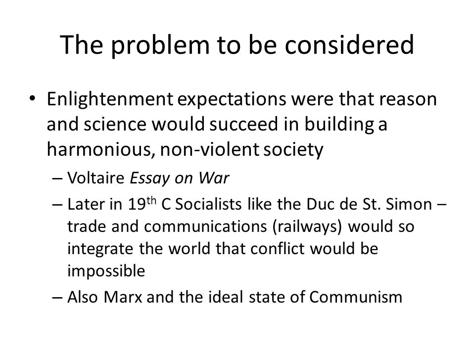 The problem to be considered Enlightenment expectations were that reason and science would succeed in building a harmonious, non-violent society – Voltaire Essay on War – Later in 19 th C Socialists like the Duc de St.
