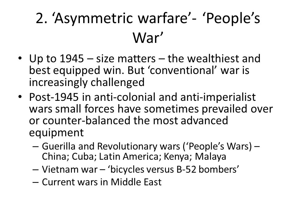 2. 'Asymmetric warfare'- 'People's War' Up to 1945 – size matters – the wealthiest and best equipped win. But 'conventional' war is increasingly chall