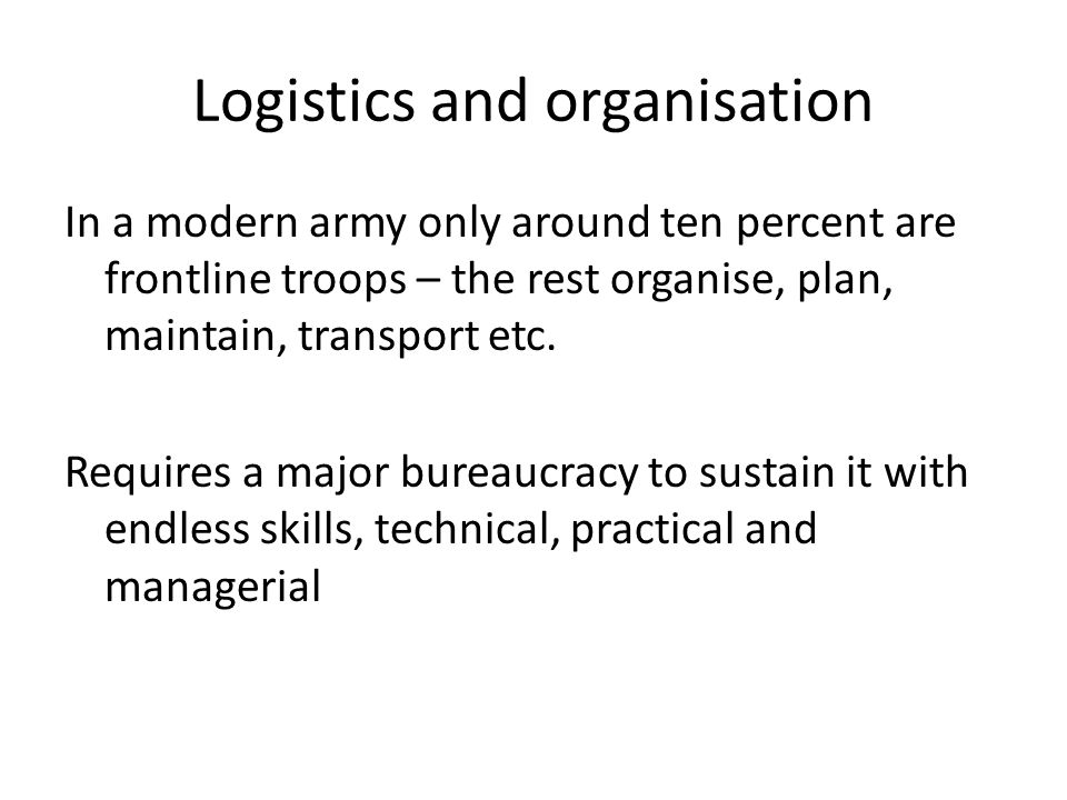 Logistics and organisation In a modern army only around ten percent are frontline troops – the rest organise, plan, maintain, transport etc.
