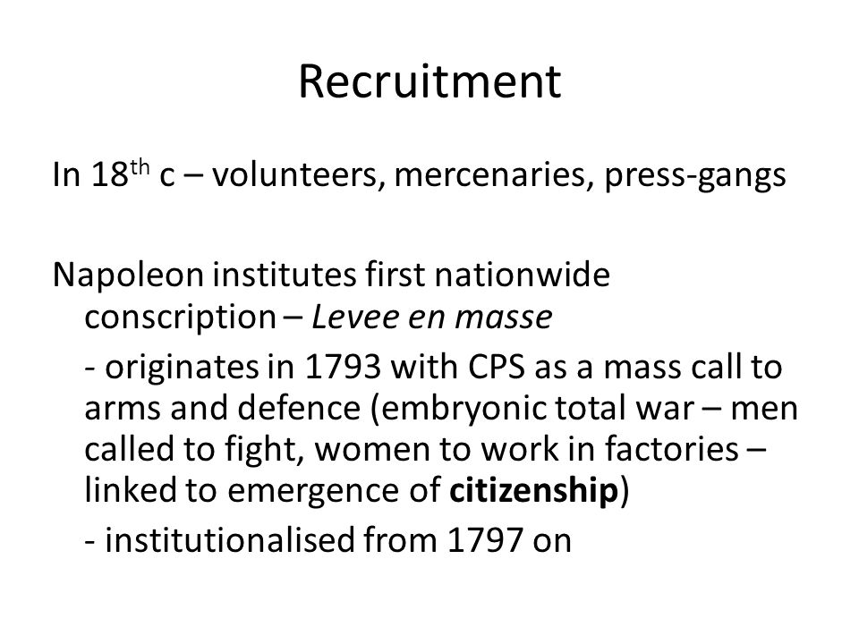 Recruitment In 18 th c – volunteers, mercenaries, press-gangs Napoleon institutes first nationwide conscription – Levee en masse - originates in 1793 with CPS as a mass call to arms and defence (embryonic total war – men called to fight, women to work in factories – linked to emergence of citizenship) - institutionalised from 1797 on