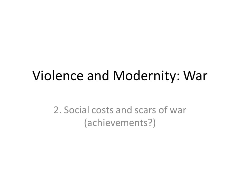 Violence and Modernity: War 2. Social costs and scars of war (achievements )