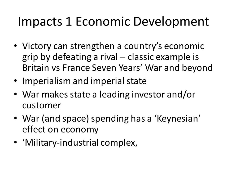 Impacts 1 Economic Development Victory can strengthen a country's economic grip by defeating a rival – classic example is Britain vs France Seven Years' War and beyond Imperialism and imperial state War makes state a leading investor and/or customer War (and space) spending has a 'Keynesian' effect on economy 'Military-industrial complex,