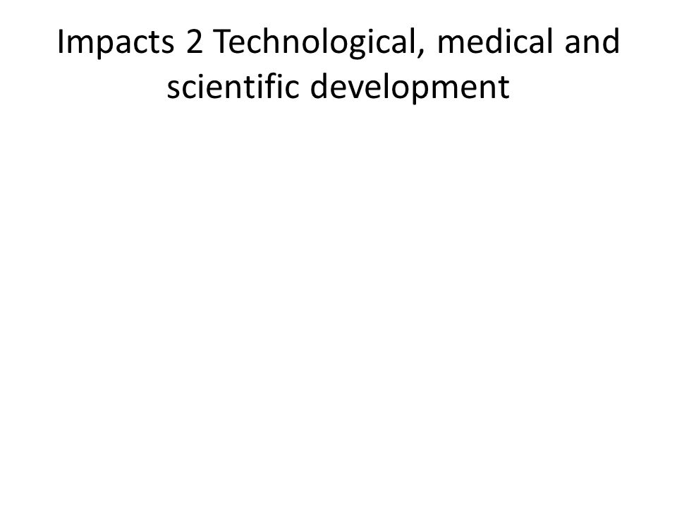Impacts 2 Technological, medical and scientific development