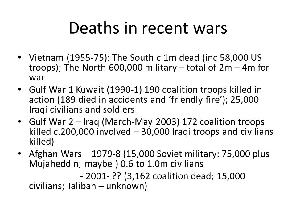 Deaths in recent wars Vietnam ( ): The South c 1m dead (inc 58,000 US troops); The North 600,000 military – total of 2m – 4m for war Gulf War 1 Kuwait (1990-1) 190 coalition troops killed in action (189 died in accidents and 'friendly fire'); 25,000 Iraqi civilians and soldiers Gulf War 2 – Iraq (March-May 2003) 172 coalition troops killed c.200,000 involved – 30,000 Iraqi troops and civilians killed) Afghan Wars – (15,000 Soviet military: 75,000 plus Mujaheddin; maybe ) 0.6 to 1.0m civilians