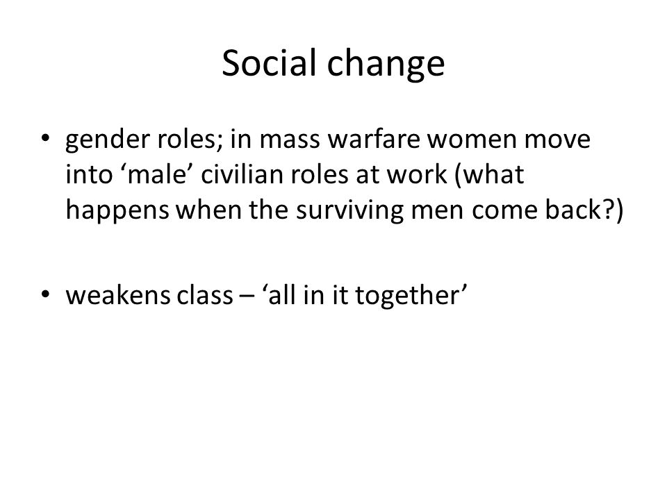 Social change gender roles; in mass warfare women move into 'male' civilian roles at work (what happens when the surviving men come back ) weakens class – 'all in it together'