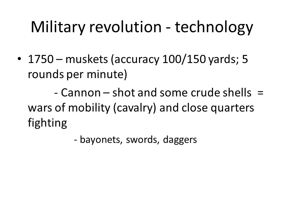 Military revolution - technology 1750 – muskets (accuracy 100/150 yards; 5 rounds per minute) - Cannon – shot and some crude shells = wars of mobility (cavalry) and close quarters fighting - bayonets, swords, daggers