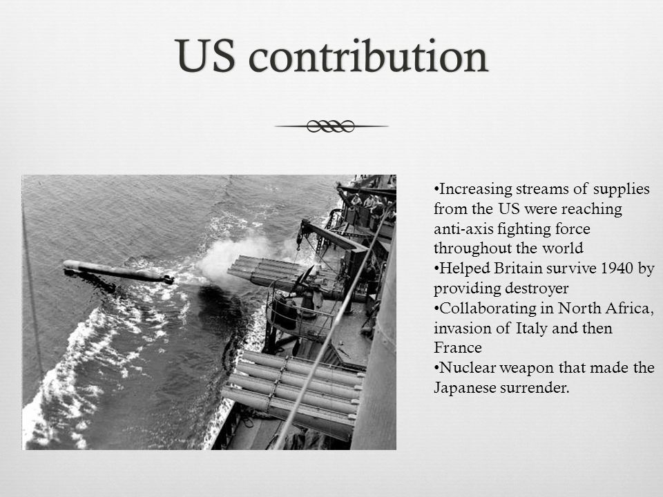 US contributionUS contribution Increasing streams of supplies from the US were reaching anti-axis fighting force throughout the world Helped Britain survive 1940 by providing destroyer Collaborating in North Africa, invasion of Italy and then France Nuclear weapon that made the Japanese surrender.