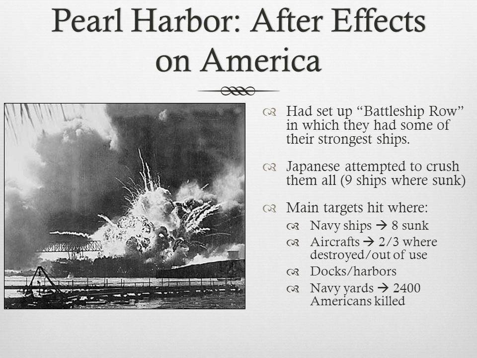 Pearl Harbor: After Effects on America  Had set up Battleship Row in which they had some of their strongest ships.