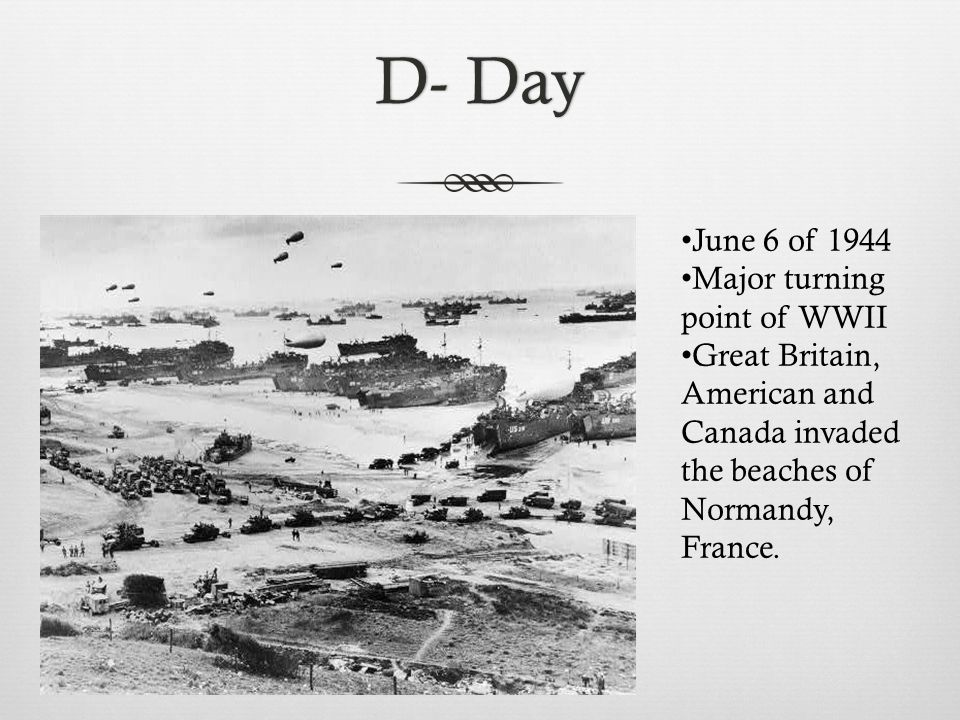 D- DayD- Day June 6 of 1944 Major turning point of WWII Great Britain, American and Canada invaded the beaches of Normandy, France.