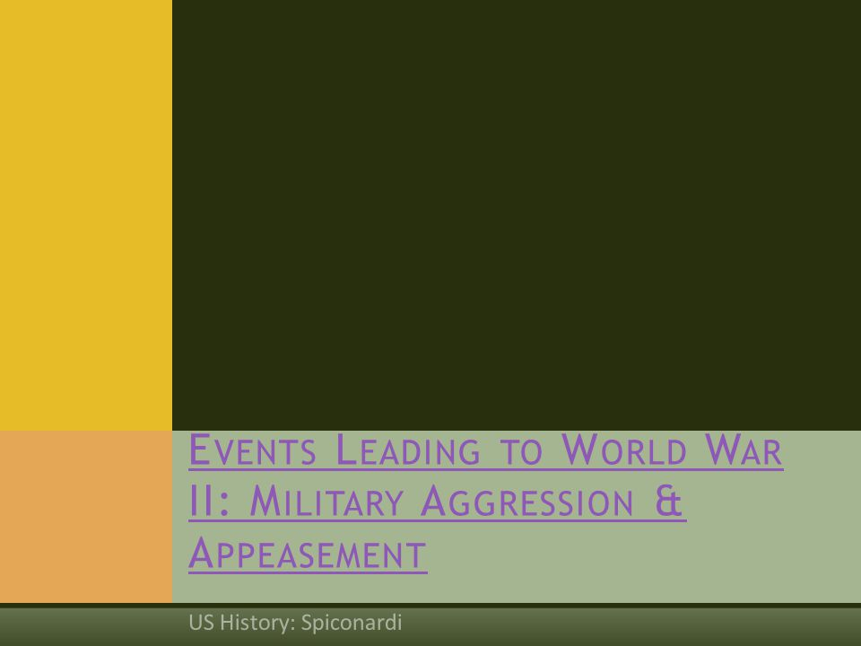 US History: Spiconardi E VENTS L EADING TO W ORLD W AR II: M ILITARY A GGRESSION & A PPEASEMENT