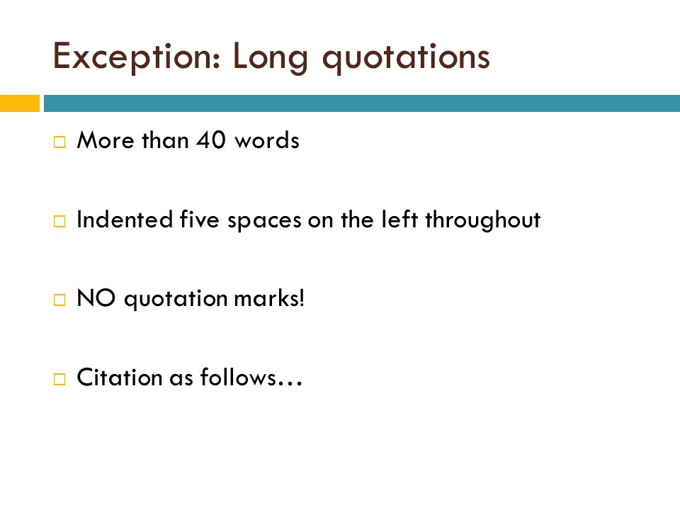 Exception: Long quotations  More than 40 words  Indented five spaces on the left throughout  NO quotation marks.