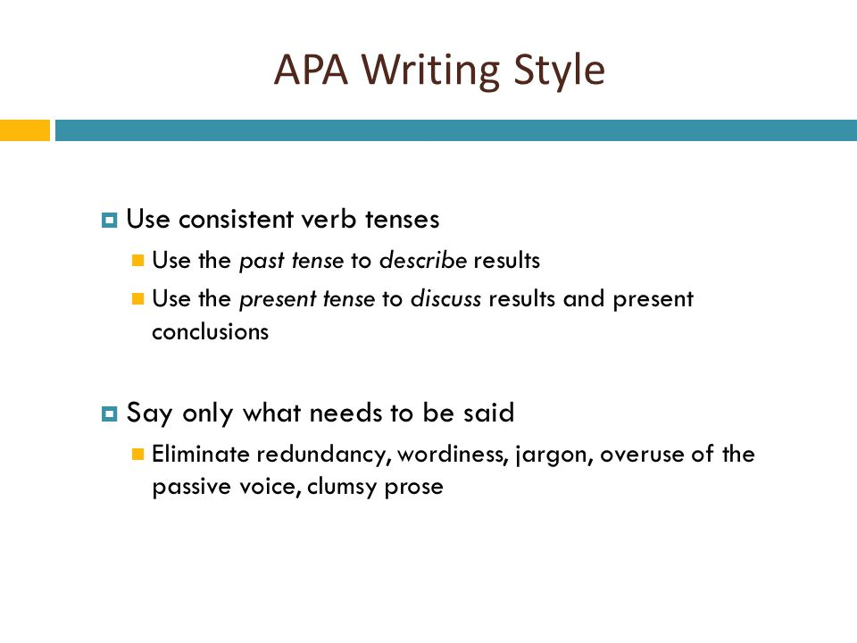 APA Writing Style  Use consistent verb tenses Use the past tense to describe results Use the present tense to discuss results and present conclusions  Say only what needs to be said Eliminate redundancy, wordiness, jargon, overuse of the passive voice, clumsy prose